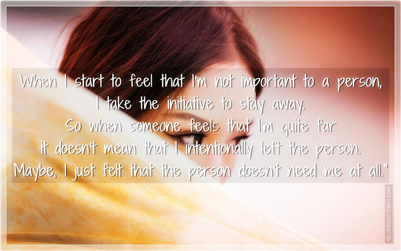 When I Start To Feel That I'm Not Important To A Person, I Take The Initiative To Stay Away, Picture Quotes, Love Quotes, Sad Quotes, Sweet Quotes, Birthday Quotes, Friendship Quotes, Inspirational Quotes, Tagalog Quotes