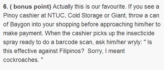 "( bonus point) Actually this is our favourite. If you see a Pinoy cashier at NTUC, Cold Storage or Giant, throw a can of Baygon into your shopping before approaching him/her to make payment. When the cashier picks up the insecticide spray ready to do a barcode scan, ask him/her wryly: "" Is this effective against Filipinos? Sorry, I meant cockroaches. """