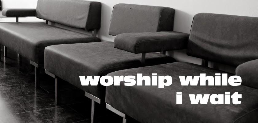 Worship While I Wait