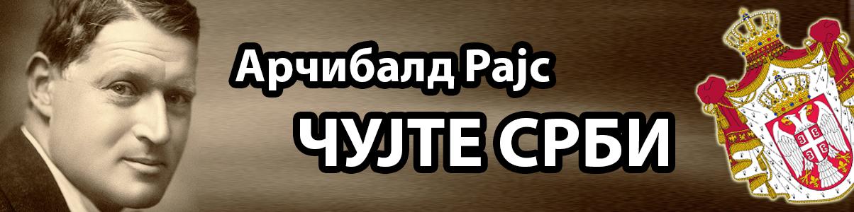 Арчибалд Рајс - ЧУЈТЕ СРБИ