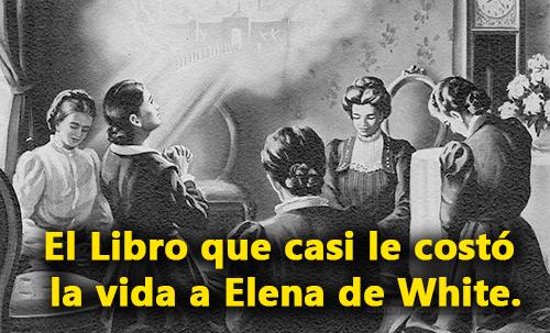 El Libro que casi le costó la vida a Elena de White.