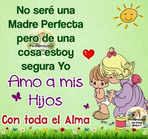 No seré una Madre Perfecta pero de una cosa estoy segura YO AMO A MIS HIJOS CON TODA EL ALMA !!!