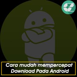 Cara mudah mempercepat Download Pada Android