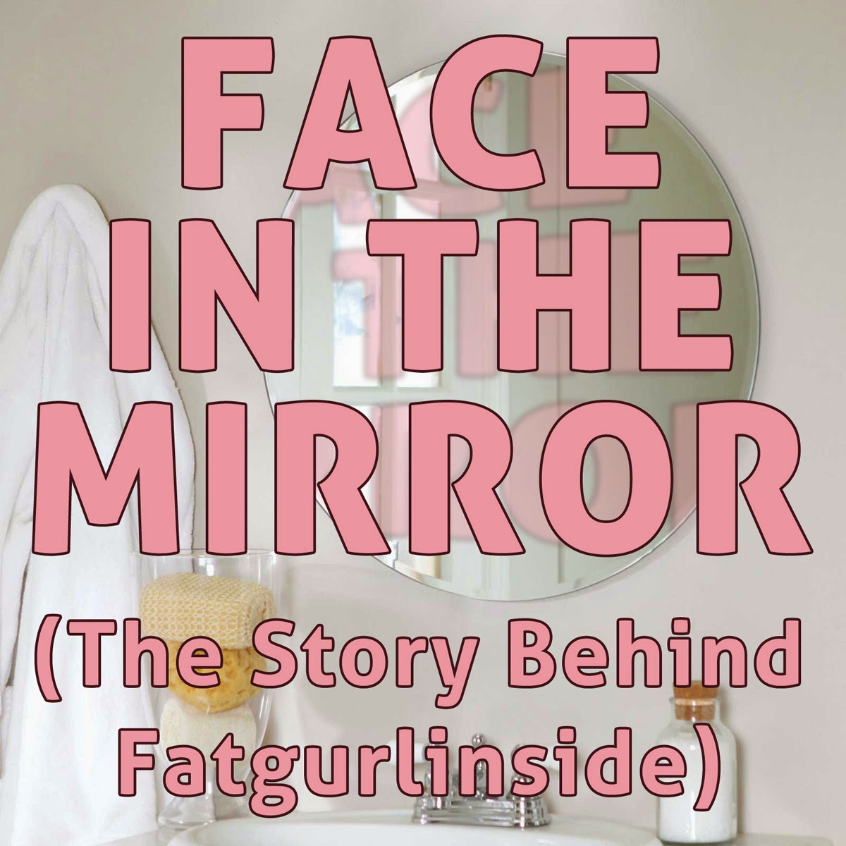 Face in the mirror: The story behind fatgurlinside