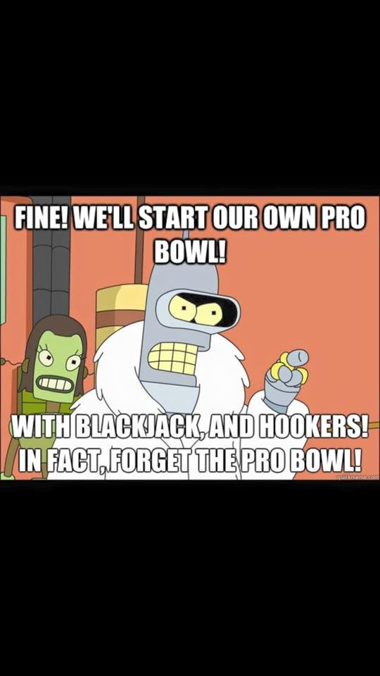 fine! we'll start our own pro bowl! with blackjack, and hookers! in fact forget the pro bowl!