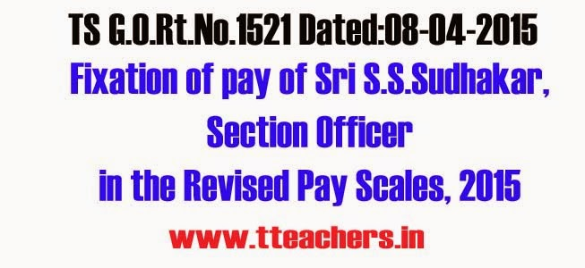 Revision of pay scales – Fixation of pay of Sri S.S.Sudhakar, Section Officer in the Revised Pay Scales, 2015 – Orders-G.O.Rt.No.1521 Dated:08-04-2015,Go 1521 Fixation of pay of Sri S.S.Sudhakar, Section Officer in the Revised Pay Scales, 2015,Go 1521 Fixation of pay of Sri S.S.Sudhakar, Section Officer in the Revised Pay Scales, 2015