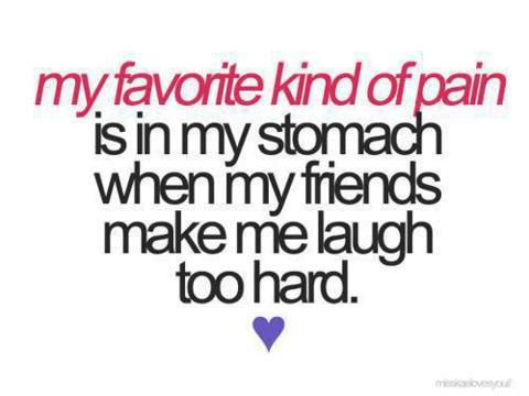 My favorite kind of pain is in my stomach when my friends make me laugh too hard.♥