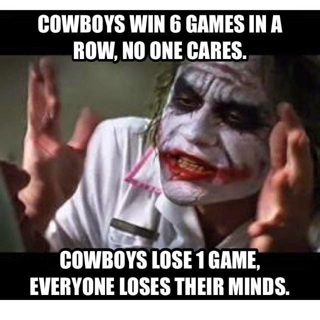 Cowboys win 6 games in a row, no one cares. cowboys lose 1 game, everyone loses their minds