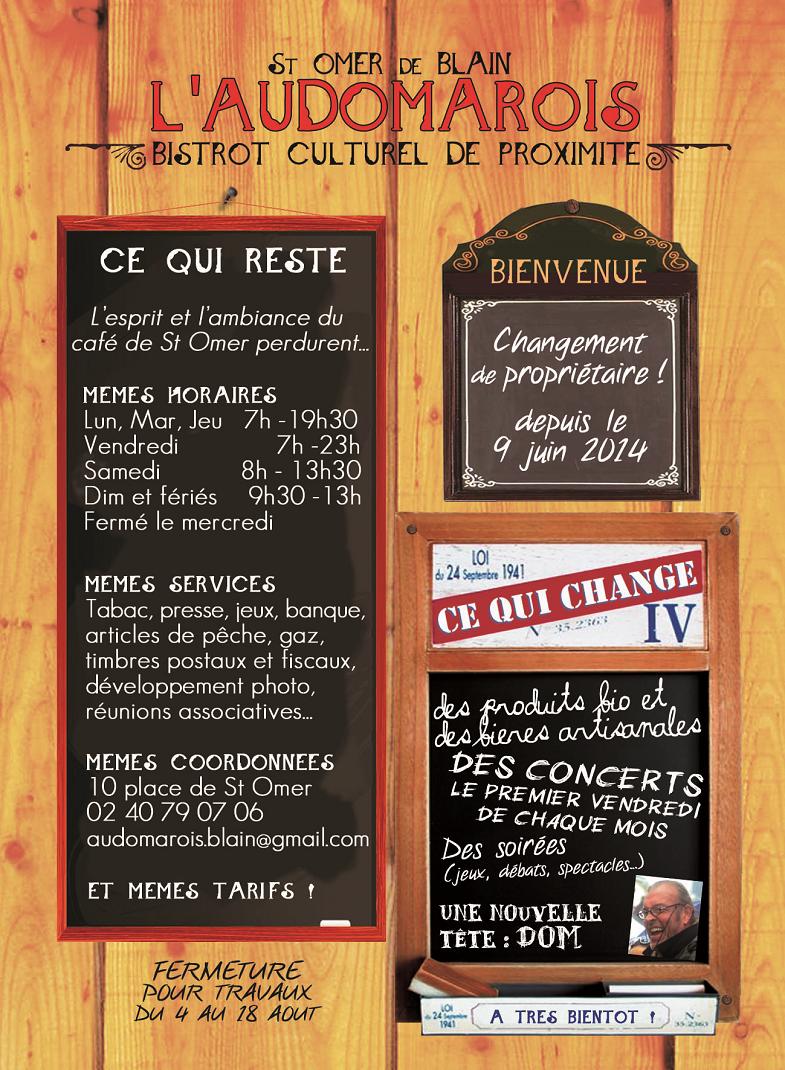 L'Audomarois, bar-tabac bistrot culturel de proximité à St-Omer-de-Blain 44 - Changement de propriétaire ! depuis le 9 juin 2014 -  CE QUI RESTE L'esprit et l'ambiance du café de St-Omer perdurent... Mêmes HORAIRES : Lun, Mar, Jeu 7h-19h30 Vendredi 7h-23h Samedi 8h-13h30 Dim et fériés 9h30-13h Fermé le mercredi Mêmes SERVICES : Tabac, presse, jeux, banque, articles de pêche, gaz, timbres postaux et fiscaux, développement photo, réunions associatives... Mêmes COORDONNÉES : 10 place de St-Omer 02 40 79 07 06 audomarois.blain@gmail.com Et mêmes TARIFS ! CE QUI CHANGE Des produits bio et des bières artisanales, des concerts le premier vendredi de chaque mois, des soirées (jeux, débats, spectacles...), une nouvelle tête : DOM. A très bientôt !