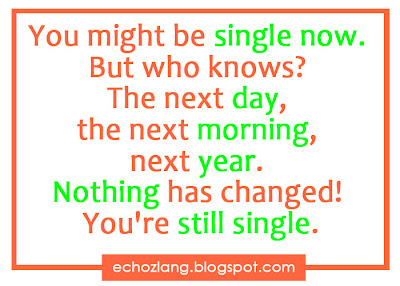 You might be single now. But who knows? The next day, the next morning,   the next year. Nothing has changed. You're still single