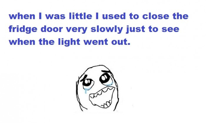 When I Was Little I Used To Close The Fridge Door Very Slowly Just To See When The Light Went Out