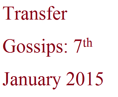 Transfer Gossips: 7th January 2015
