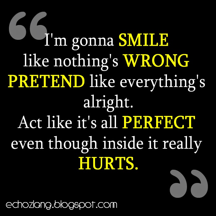 Act like its all perfect even though inside it really hurts