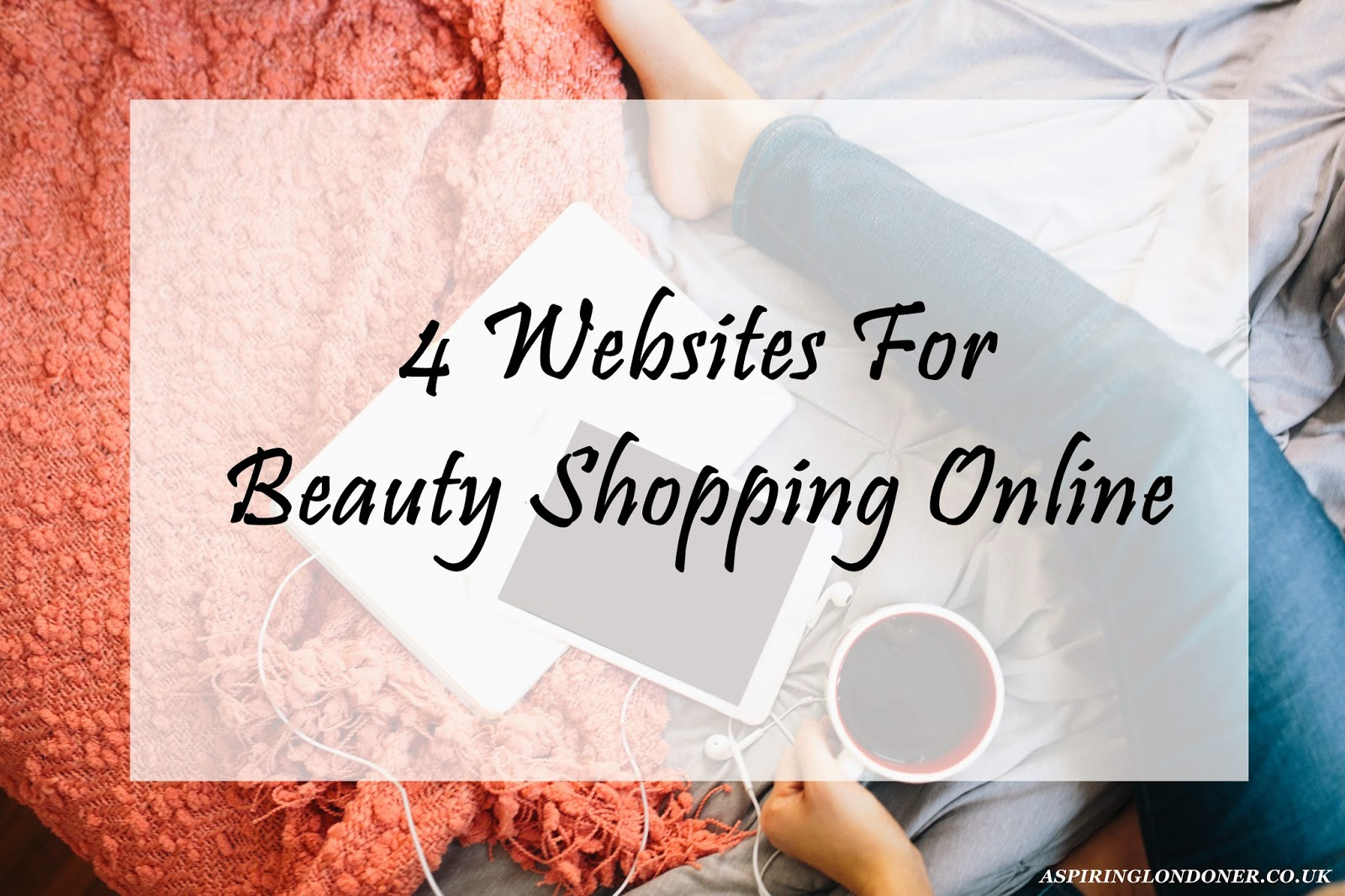 4 Essential Websites for Beauty Shopping Online - Aspiring Londoner