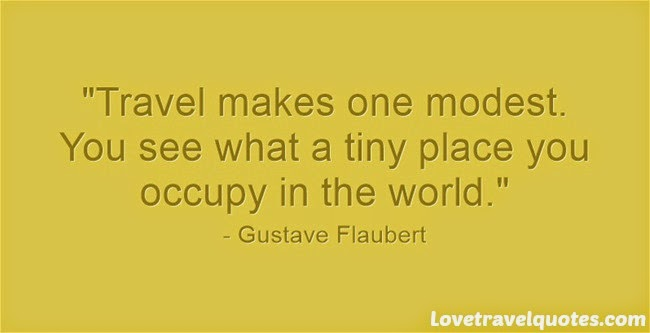travel makes one modest you see what a tiny place you occupy in the world