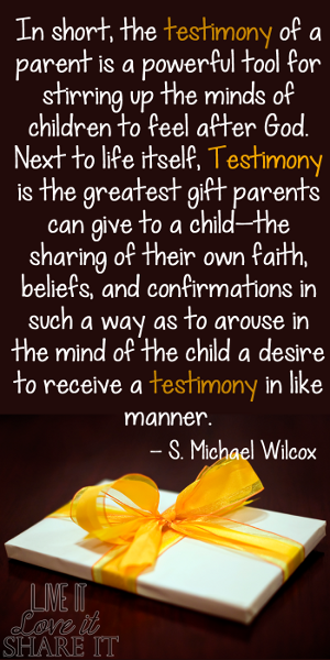 In short, the testimony of a parent is a powerful tool for stirring up the minds of children to feel after God. Next to life itself, testimony is the greatest gift parents can give to a child—the sharing of their own faith, beliefs, and confirmations in such a way as to arouse in the mind of the child a desire to receive a testimony in like manner. - S. Michael Wilcox