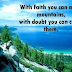 With faith you can move mountains, with doubt you can create them