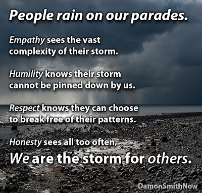 People rain on our parades. Empathy sees the vast complexity of their storm. Humility knows their storm cannot be pinned down by us. Respect knows they can choose to break free of their patterns. Honesty sees all too often we are the storm for others.