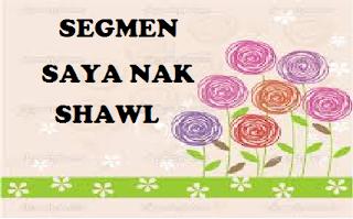 SEGMEN SAYA NAK SHAWL