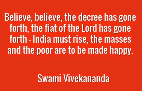 Believe, believe, the decree has gone forth, the fiat of the Lord has gone forth — India must rise, the masses and the poor are to be made happy.