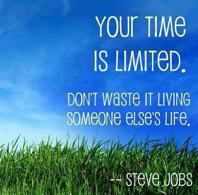 Your time is limited. Don't waste it living someone Else's life.