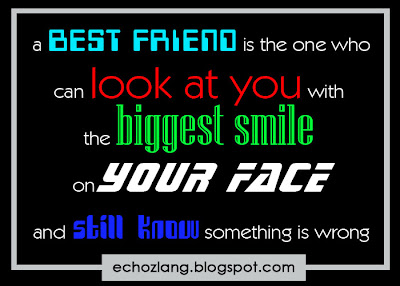 A best friend in the one who can look at you with the biggest smile on your face and still know something is wrong.
