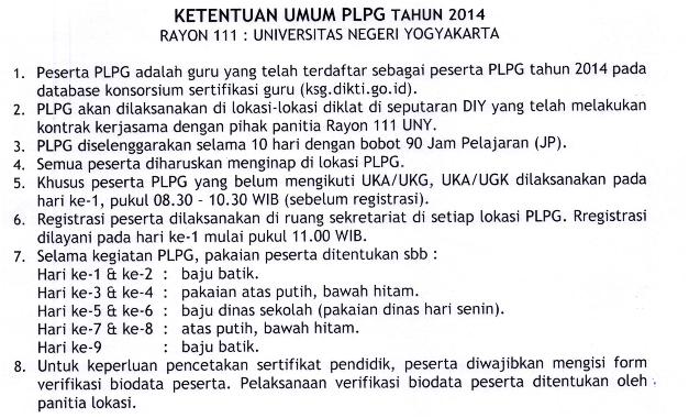 PLPG akan ditaksanakan di tokasi-tokasi diktat di seputaran DIY yang tetah melakukan kontrak kerjasama dengan pihak panitia Rayon 111 UNY. PLPG disetenggarakan setama 10 hari dengan bobot 90 Jam Petajaran (JP). Semua peserta diharuskan menginap di tokasi PLPG. Khusus peserta PLPG yang betum mengikuti UKA/UKG, UKA/UGK ditaksanakan pada hari ke-1, pukut 08.30 - 10.30 WIB (sebetum registrasi). Registrasi peserta ditaksanakan di ruang sekretariat di setiap lokasi PLPG. Rregistrasi dilayani pada hari ke'1 mulai pukut 11.00 WlB. Setama kegiatan PLPG, pakaian peserta ditentukan sbb : 3. 4. 5. 6. 7. Hari ke-1 & ke-2 Hari ke-3 & ke-4 Hari ke-5 &, ke-6 Hari ke-7 & ke-8 Hari ke-9 baju batik. pakaian atas putih, bawah hitam. baju dinas sekotah (pakaian dinas hari senin). atas putih, bawah hitam. baju batik. 4. 5. 8. Untuk keperluan pencetakan sertifikat pendidik, peserta diwajibkan mengisi form verifikasi biodata peserta. Pelaksanaan verifikasi biodata peserta ditentukan oleh panitia lokasi