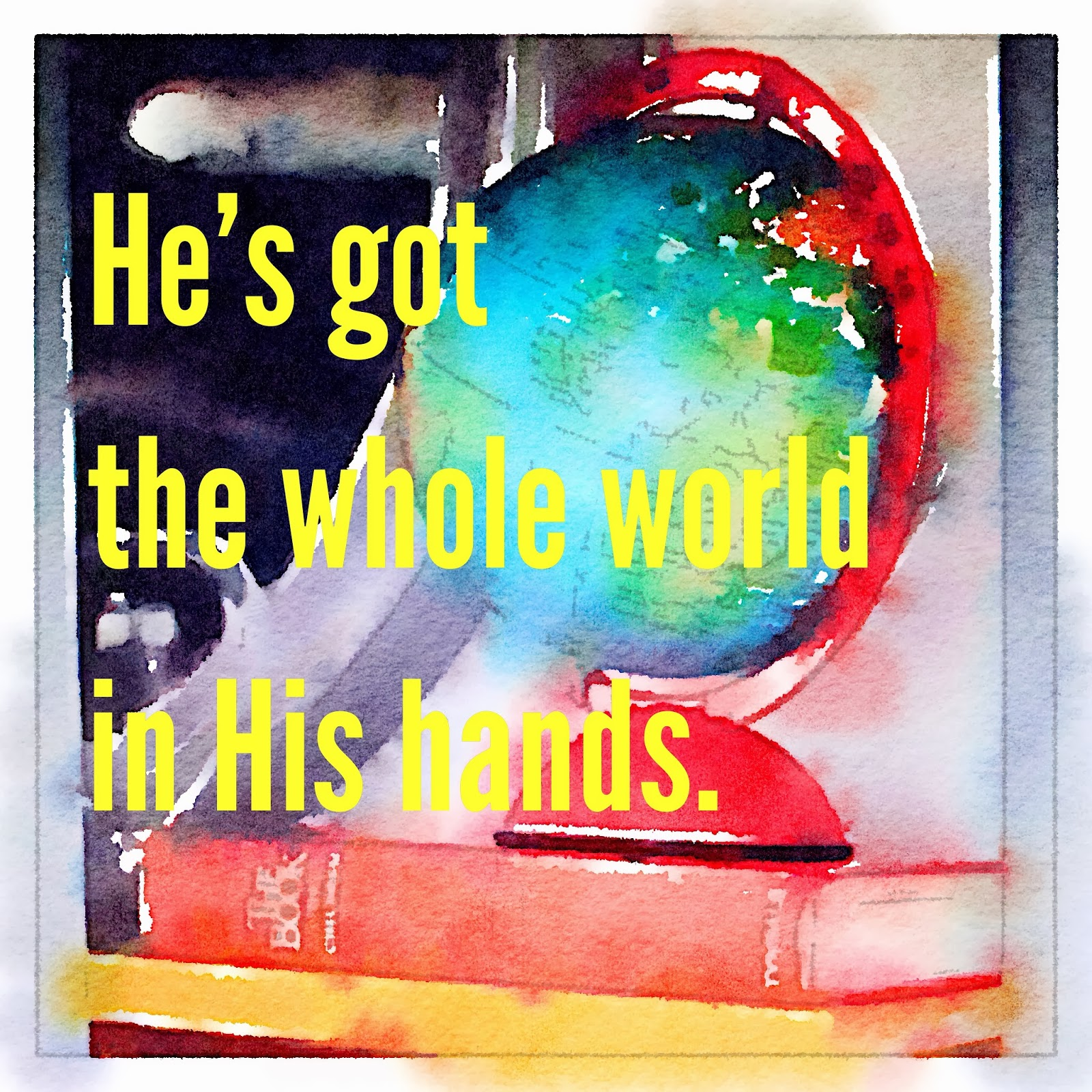 He's got the whole world in His hands.