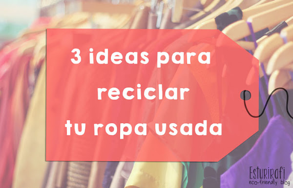 3 ideas para reciclar tu ropa usada ecolog a for Como reciclar ropa interior