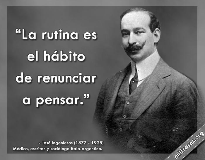 La rutina es el hábito de renunciar a pensar. frases de José Ingenieros médico, escritor y sociólogo italo-argentino