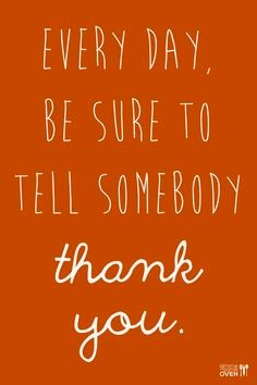Every day, be sure to tell somebody thank you.