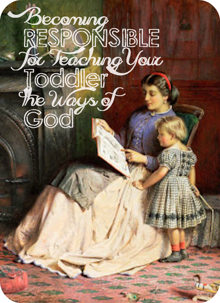 Becoming RESPONSIBLE for Teaching Your Toddler the Ways of God