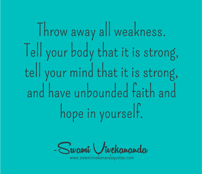 Throw away all weakness. Tell your body that it is strong, tell your mind that it is strong, and have unbounded faith and hope in yourself. - Swami Vivekananda