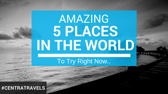 Amazing Five Places in the World To Try Right Now