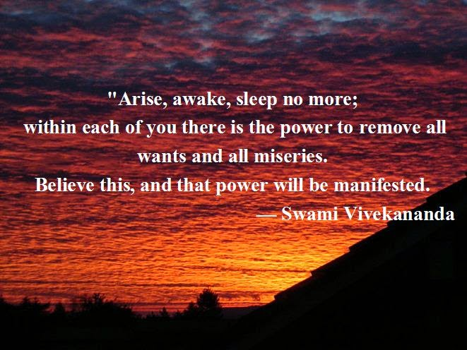 """Arise, awake, sleep no more; within  each of you there is the power to remove all wants and all miseries.  Believe this, and that power will be manifested."