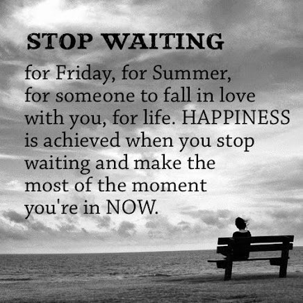 Why do We Wait for Something Better?  Life is NOW!!!  Live it.