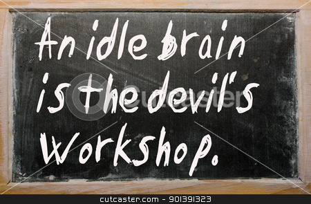 an ideal mind is a devils workshop An idle brain is the devil's workshop (h g bohn, hand-book of proverbs, 1855)  idleness means you have no particular goal in mind, and, thus, you can be easily .