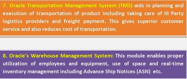 7. Oracle Transportation Management System (TMS) aids in planning and execution of transportation of product including taking care of III Party logistics providers and freight payment. This gives superior customer service and also reduces cost of transportation. 8. Oracle's Warehouse Management System: This module enables proper utilization of employees and equipment, use of space and real-time inventory management including Advance Ship Notices (ASN)  etc.