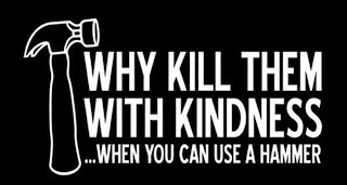 Why Kill Them With Kindness...When you can use a hammer T-Shirt
