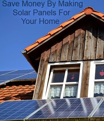 Save Money by Making Solar Panels For Your Home