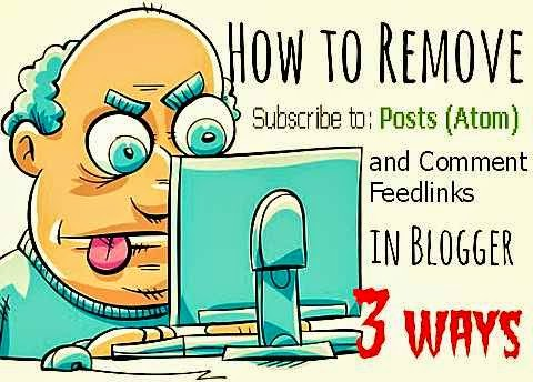 3 ways to remove subscribe to posts atom and comment feedlinks from blogger via geniushowto.blogspot.com blogging
