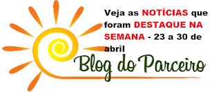 Veja as NOTÍCIAS que foram DESTAQUE NA SEMANA no Blog do Parceiro - 23 a 30 de  abril