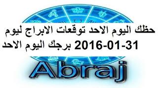 حظك اليوم الاحد توقعات الابراج ليوم 31-01-2016 برجك اليوم الاحد