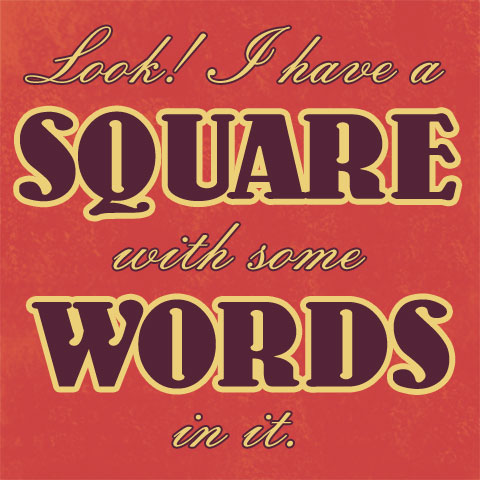 Look! I have a SQUARE with some WORDS in it. And I even used the alt attribute, suckers!