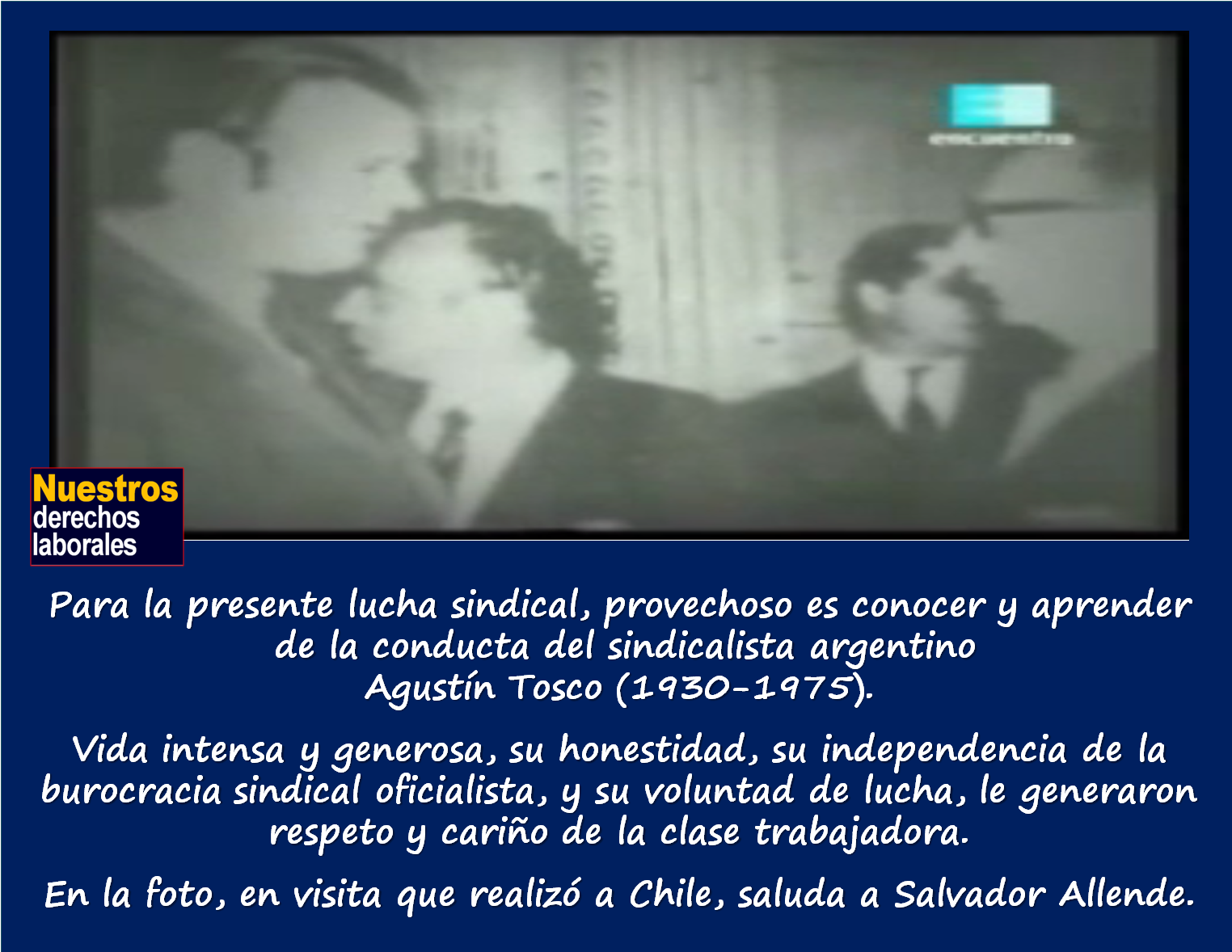 Agustín Tosco (1930-1975), sindicalista argentino, líder de la CGT autónoma.  Enlace a documental.