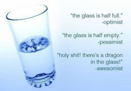 The Glass Is Half Full Or Half Empty - Optimist vs. Pessimist vs. Awesomist