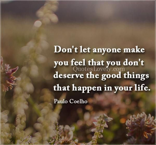 Don't let anyone make you feel that you don't deserve the good things