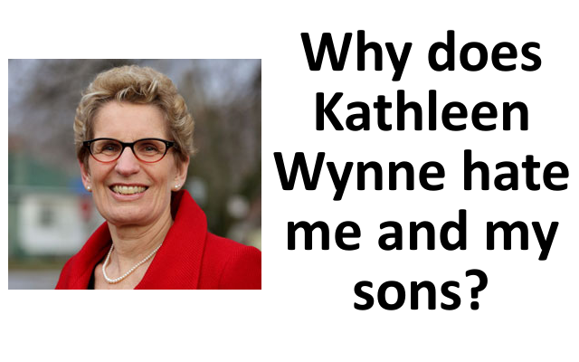 Kathleen Wynne either hates me and my sons, or she's stupid.
