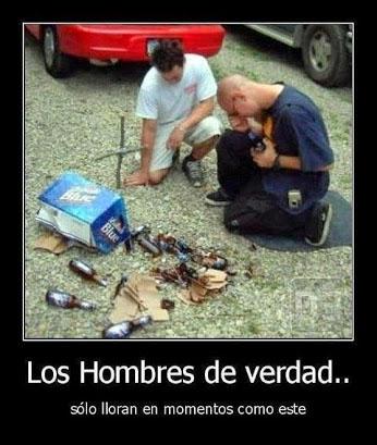 Los hombres de verdad sólo lloran en momentos como este (botellas de cerveza se han roto).