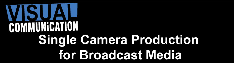 Single Camera Production  for Broadcast Media